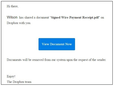 """Phishing email: Hi there, Wilson has shared a document """"Signed Wire Payment Receipt.pdf"""" on Dropbox with you. """"View document now"""" Documents will be removed from our system upon the request of the sender. Enjoy! The Dropbox team"""