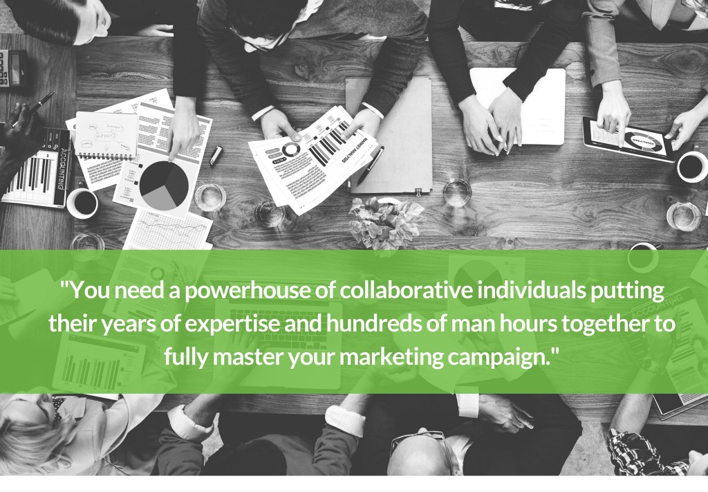 You need a powerhouse of collaborative individuals putting their years of experience and hundreds of man hours together to fully master your marketing campaign.