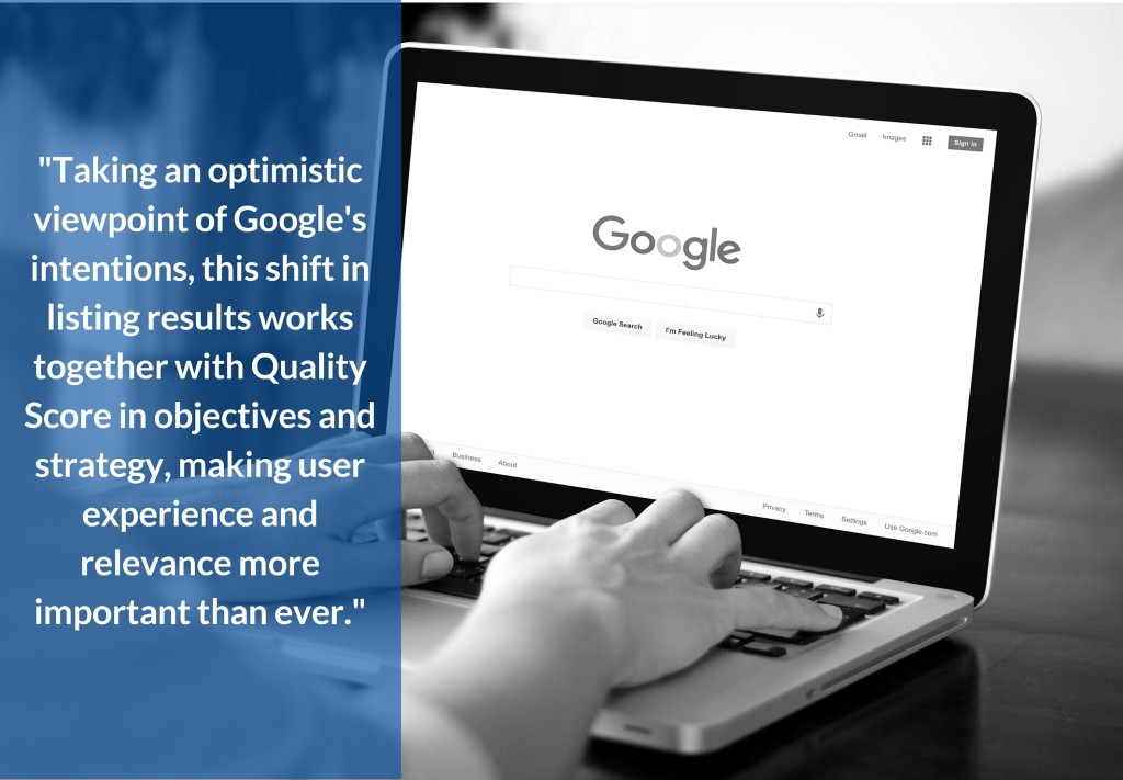 Taking an optimistic viewpoint of Google's intentions, this shift in listing results works together with Quality Score in objectives and strategy, making user experience and relevance more important than ever.