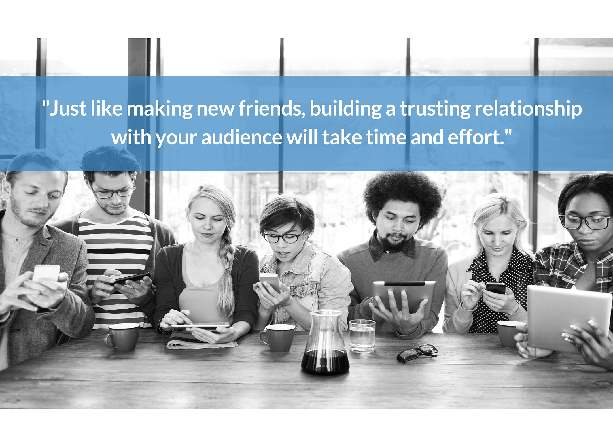 Just like making new friends, building a trusting relationship with your audience will take time and effort.