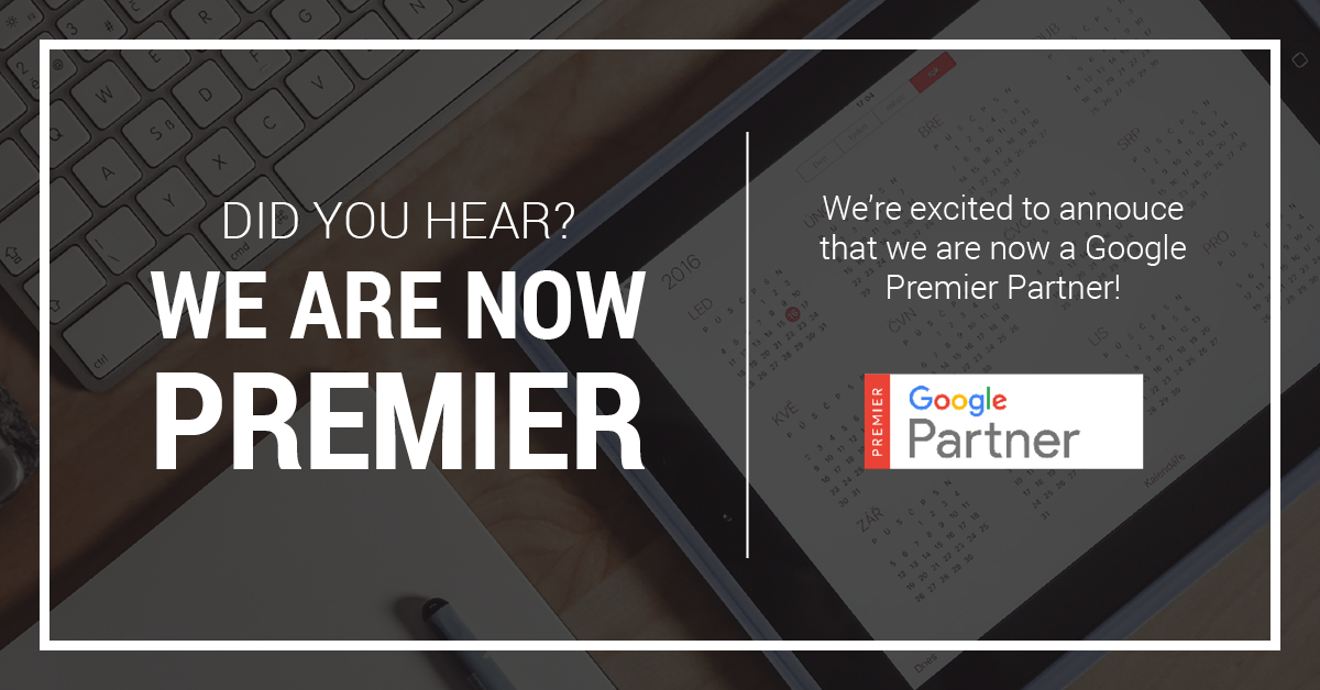 Did you hear? We are now Premier. We're excited to announce that we are now a Google Premier Partner!