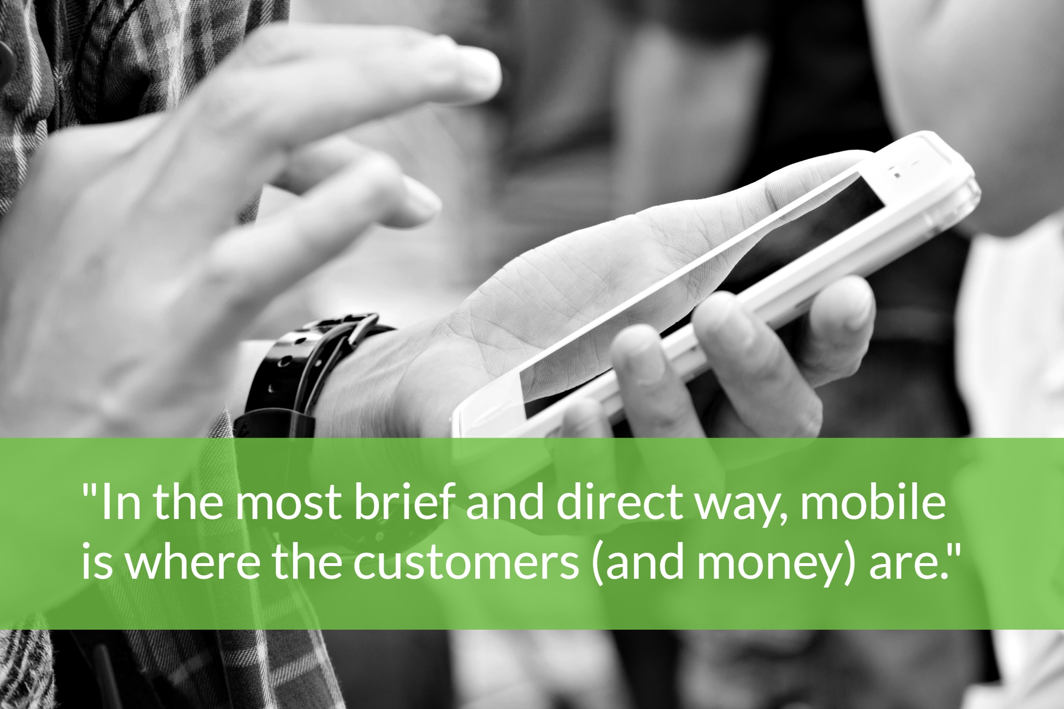 In the most brief and direct way, mobile is where the customers (and money) are
